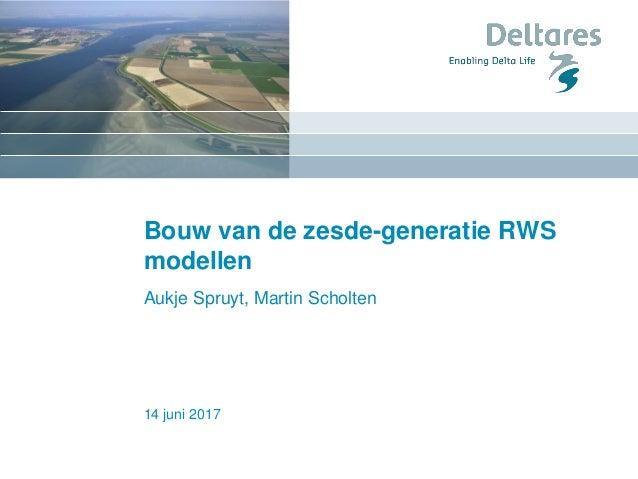 14 juni 2017 Bouw van de zesde-generatie RWS modellen Aukje Spruyt, Martin Scholten
