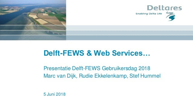 Delft-FEWS & Web Services… Presentatie Delft-FEWS Gebruikersdag 2018 Marc van Dijk, Rudie Ekkelenkamp, Stef Hummel 5 Juni ...