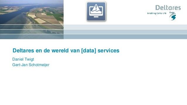 Deltares en de wereld van [data] services Daniel Twigt Gert-Jan Schotmeijer
