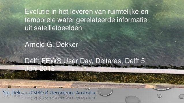 Evolutie in het leveren van ruimtelijke en temporele water gerelateerde informatie uit satellietbeelden Arnold G. Dekker D...
