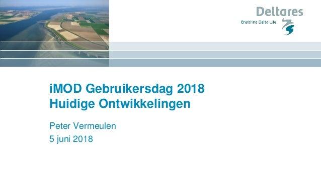 iMOD Gebruikersdag 2018 Huidige Ontwikkelingen Peter Vermeulen 5 juni 2018