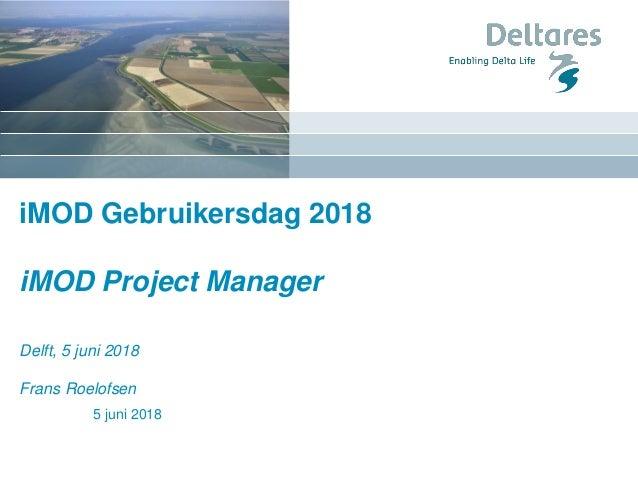 iMOD Gebruikersdag 2018 iMOD Project Manager Delft, 5 juni 2018 Frans Roelofsen 5 juni 2018