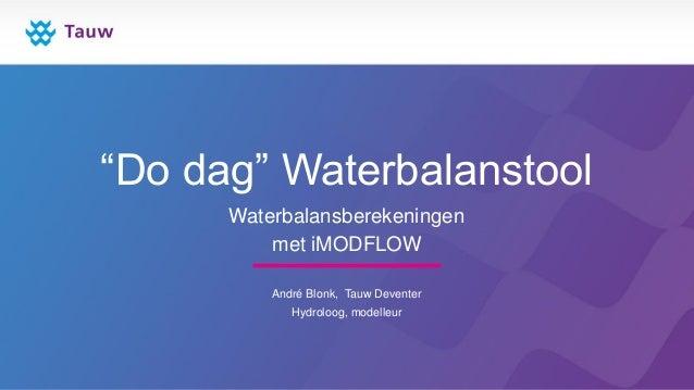 """""""Do dag"""" Waterbalanstool Waterbalansberekeningen met iMODFLOW André Blonk, Tauw Deventer Hydroloog, modelleur"""