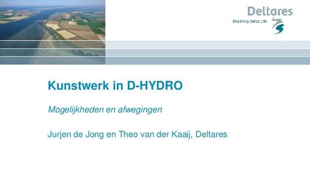 Kunstwerk in D-HYDRO Mogelijkheden en afwegingen Jurjen de Jong en Theo van der Kaaij, Deltares