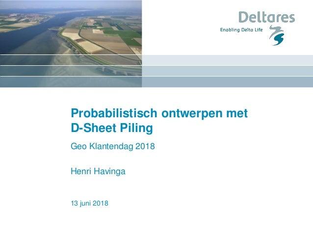 13 juni 2018 Probabilistisch ontwerpen met D-Sheet Piling Geo Klantendag 2018 Henri Havinga