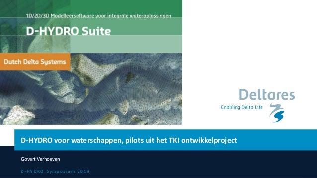 D - H Y D R O S y m p o s i u m 2 0 1 9 D-HYDRO voor waterschappen, pilots uit het TKI ontwikkelproject Govert Verhoeven
