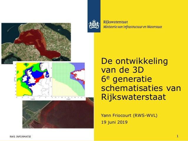 Yann Friocourt (RWS-WVL) De ontwikkeling van de 3D 6e generatie schematisaties van Rijkswaterstaat 19 juni 2019 RWS INFORM...