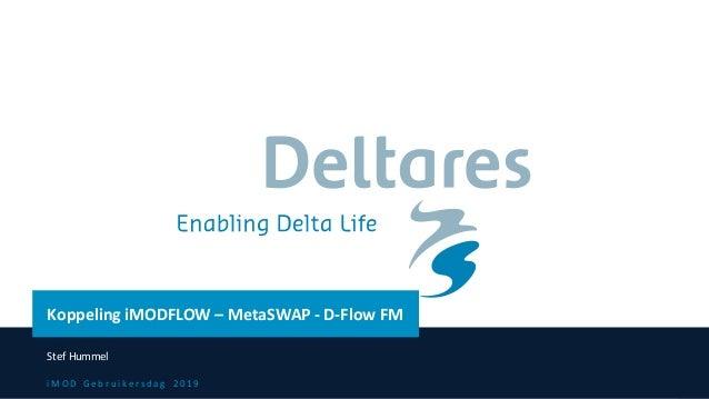 i M O D G e b r u i k e r s d a g 2 0 1 9 Koppeling iMODFLOW – MetaSWAP - D-Flow FM Stef Hummel