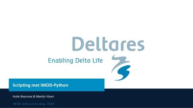 i M O D G e b r u i k e r s d a g 2 0 1 9 Scripting met iMOD-Python Huite Bootsma & Martijn Visser