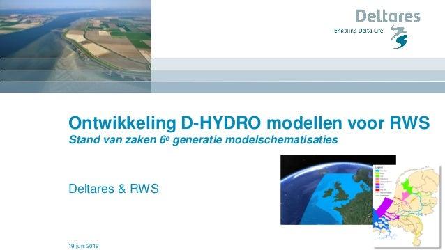Ontwikkeling D-HYDRO modellen voor RWS Stand van zaken 6e generatie modelschematisaties Deltares & RWS 19 juni 2019