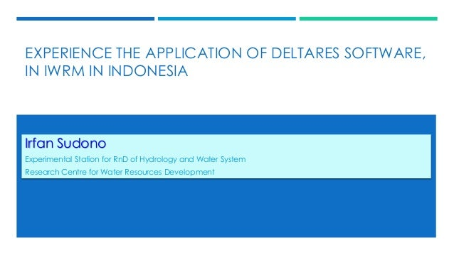EXPERIENCE THE APPLICATION OF DELTARES SOFTWARE, IN IWRM IN INDONESIA Irfan Sudono Experimental Station for RnD of Hydrolo...
