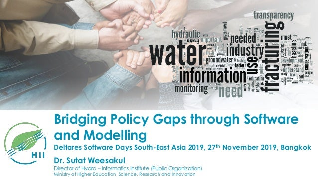 Bridging Policy Gaps through Software and Modelling Dr. Sutat Weesakul Director of Hydro – Informatics Institute (Public O...