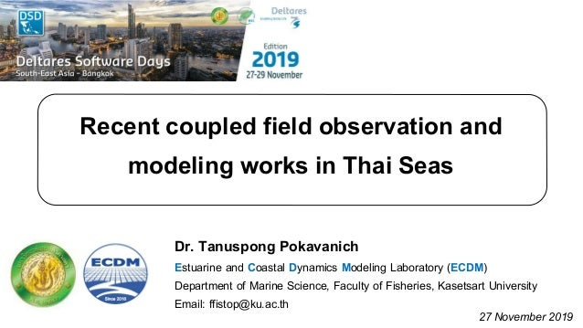 Recent coupled field observation and modeling works in Thai Seas Dr. Tanuspong Pokavanich Estuarine and Coastal Dynamics M...