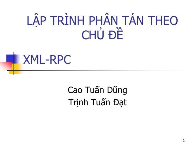 XML-RPC  Cao Tuấn Dũng  Trịnh Tuấn Đạt  1  LẬP TRÌNH PHÂN TÁN THEO CHỦ ĐỀ