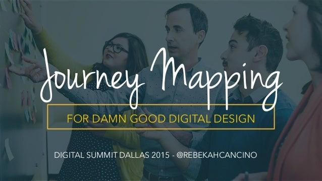 `   FOR DAMN GOOD DIGITAL DESIGN Journey Mapping DIGITAL SUMMIT DALLAS 2015 - @REBEKAHCANCINO