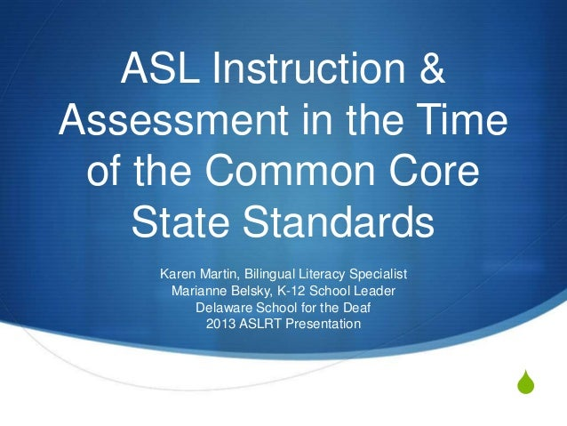 S ASL Instruction & Assessment in the Time of the Common Core State Standards Karen Martin, Bilingual Literacy Specialist ...