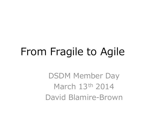 From Fragile to Agile DSDM Member Day March 13th 2014 David Blamire-Brown