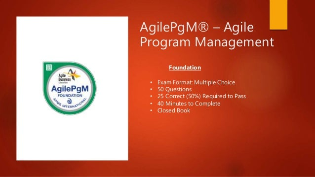 AgilePgM® – Agile Program Management • Exam Format: Multiple Choice • 50 Questions • 25 Correct (50%) Required to Pass • 4...