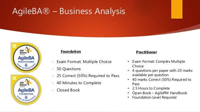 AgileBA® – Business Analysis • Exam Format: Multiple Choice • 50 Questions • 25 Correct (50%) Required to Pass • 40 Minute...