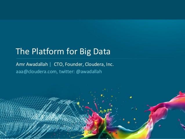 The Platform for Big Data    Amr Awadallah | CTO, Founder, Cloudera, Inc.    aaa@cloudera.com, twitter: @awadallah1