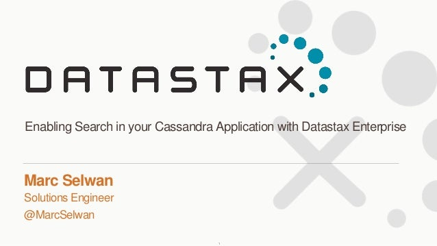 Solutions Engineer @MarcSelwan Marc Selwan Enabling Search in your Cassandra Application with Datastax Enterprise 1