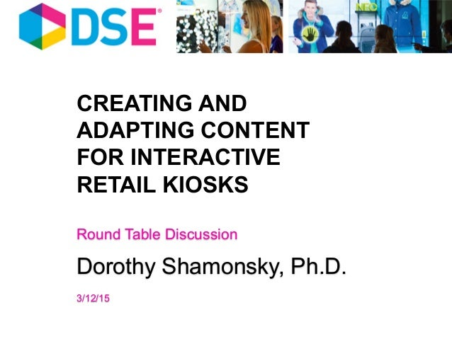 CREATING AND ADAPTING CONTENT FOR INTERACTIVE RETAIL KIOSKS Round Table Discussion Dorothy Shamonsky, Ph.D. 3/12/15