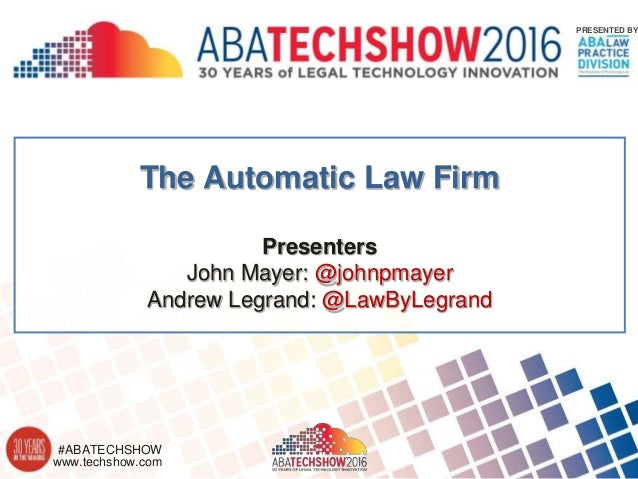 www.techshow.com #ABATECHSHOW PRESENTED BY The Automatic Law Firm Presenters John Mayer: @johnpmayer Andrew Legrand: @LawB...