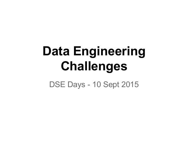Data Engineering Challenges DSE Days - 10 Sept 2015