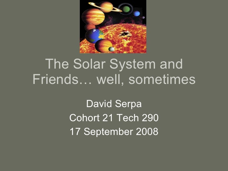 The Solar System and Friends… well, sometimes David Serpa Cohort 21 Tech 290 17 September 2008