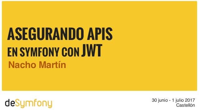deSymfony 30 junio - 1 julio 2017 Castellón ASEGURANDO APIS EN SYMFONY CON JWT Nacho Martín