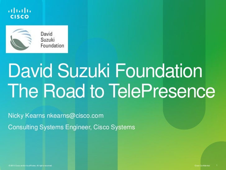 David Suzuki FoundationThe Road to TelePresenceNicky Kearns nkearns@cisco.comConsulting Systems Engineer, Cisco Systems© 2...