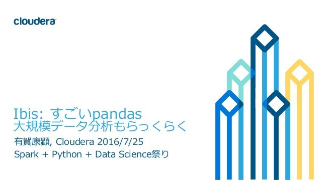 1© Cloudera, Inc. All rights reserved. Ibis: すごいpandas ⼤規模データ分析もらっくらく 有賀康顕, Cloudera 2016/7/25 Spark + Python + Data Scien...