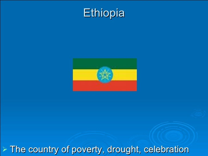 Ethiopia <ul><li>The country of poverty, drought, celebration and animals. </li></ul>