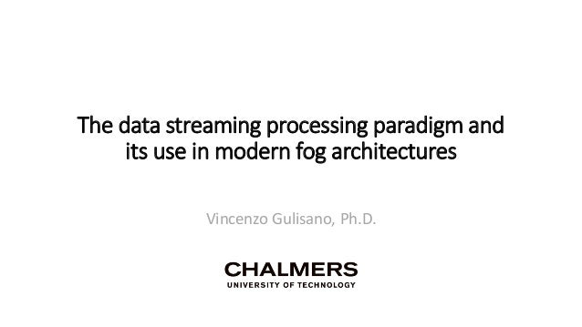 The data streaming processing paradigm and its use in modern fog architectures Vincenzo Gulisano, Ph.D.