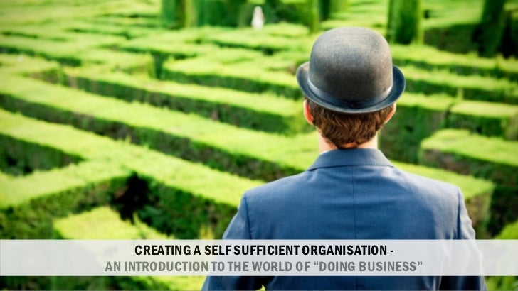 """CREATING A SELF SUFFICIENT ORGANISATION -AN INTRODUCTION TO THE WORLD OF """"DOING BUSINESS"""""""