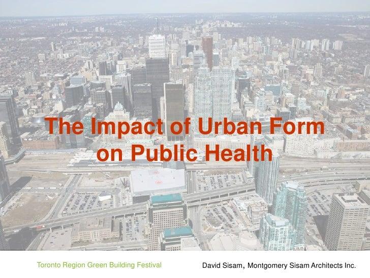 The Impact of Urban Form        on Public Health    Toronto Region Green Building Festival   David Sisam, Montgomery Sisam...
