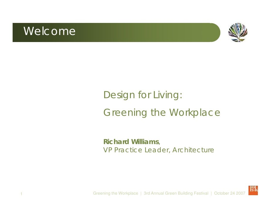 Welcome                        Design for Living:                    Greening the Workplace                     Richard Wi...