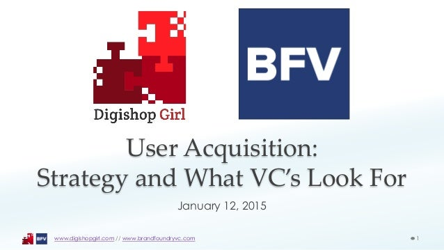 User Acquisition: Strategy and What VC's Look For January 12, 2015 1www.digishopgirl.com // www.brandfoundryvc.com