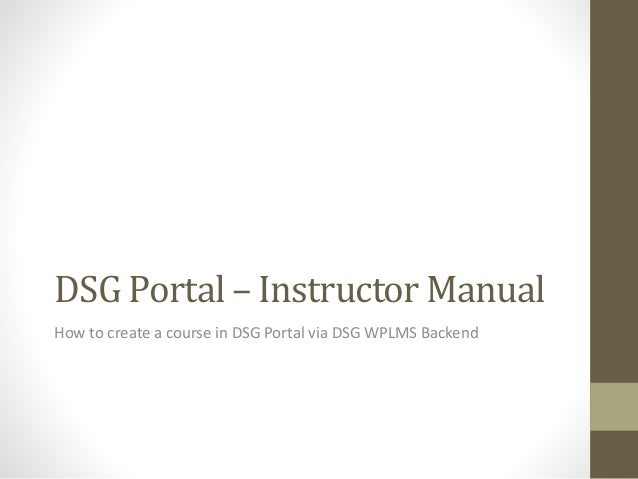 DSG Portal – Instructor Manual How to create a course in DSG Portal via DSG WPLMS Backend