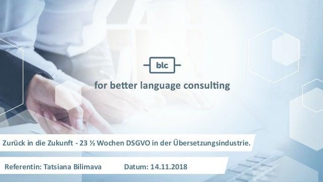Zurück in die Zukunft - 23 ½ Wochen DSGVO in der Übersetzungsindustrie. Referentin: Tatsiana Bilimava Datum: 14.11.2018