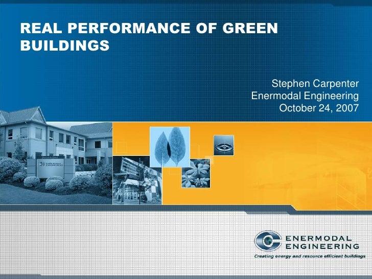 REAL PERFORMANCE OF GREEN BUILDINGS                            Stephen Carpenter                       Enermodal Engineeri...