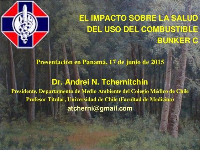 EL IMPACTO SOBRE LA SALUD DEL USO DEL COMBUSTIBLE BUNKER C Presentación en Panamá, 17 de junio de 2015 Dr. Andrei N. Tcher...