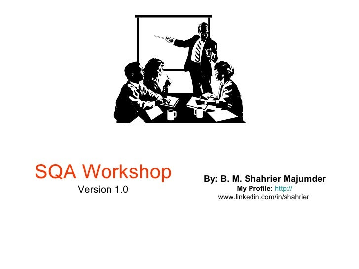 SQA Workshop Version 1.0 By: B. M. Shahrier Majumder My Profile:   http:// www.linkedin.com/in/shahrier