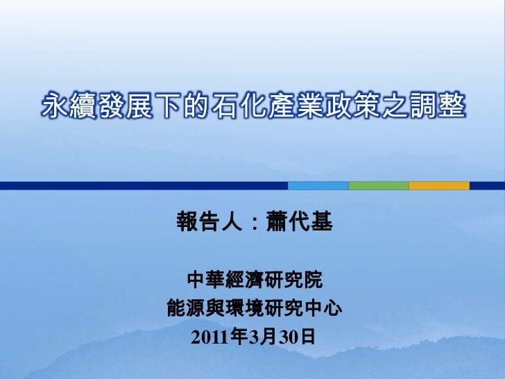 永續發展下的石化產業政策之調整    報告人:蕭代基     中華經濟研究院    能源與環境研究中心     2011年3月30日