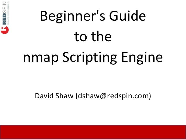 Beginner's Guide        to the nmap Scripting Engine   David Shaw (dshaw@redspin.com)