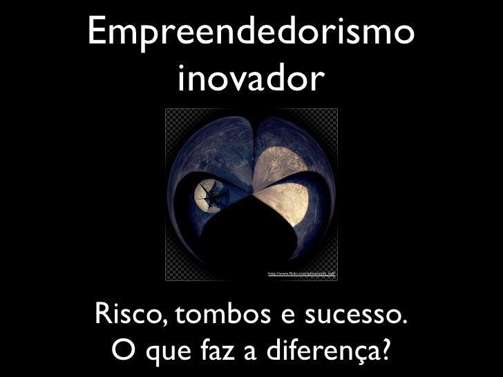 Empreendedorismo     inovador                 http://www.flickr.com/photos/jef_safi/     Risco, tombos e sucesso.  O que faz...