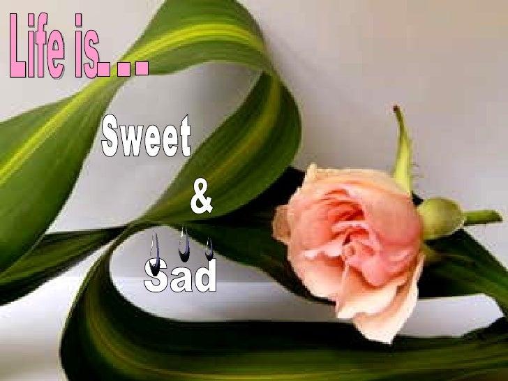 Life is  Sweet & Sad . . .