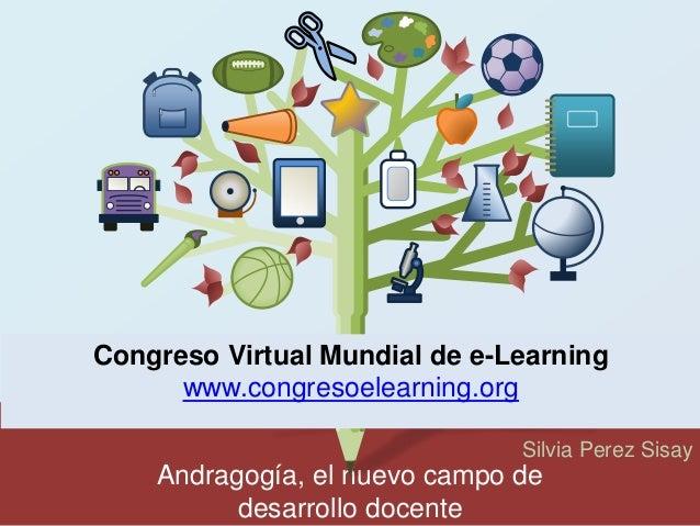 Congreso Virtual Mundial de e-Learning  Andragogía, el nuevo campo de  desarrollo docente  Silvia Perez Sisay  www.congres...