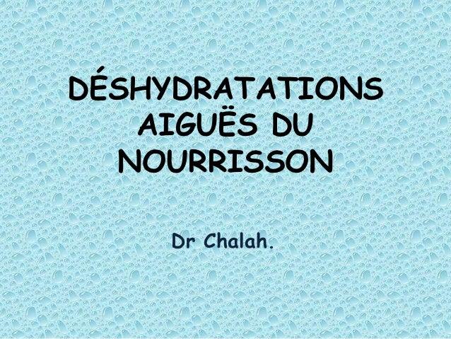 DÉSHYDRATATIONS   AIGUËS DU  NOURRISSON    Dr Chalah.