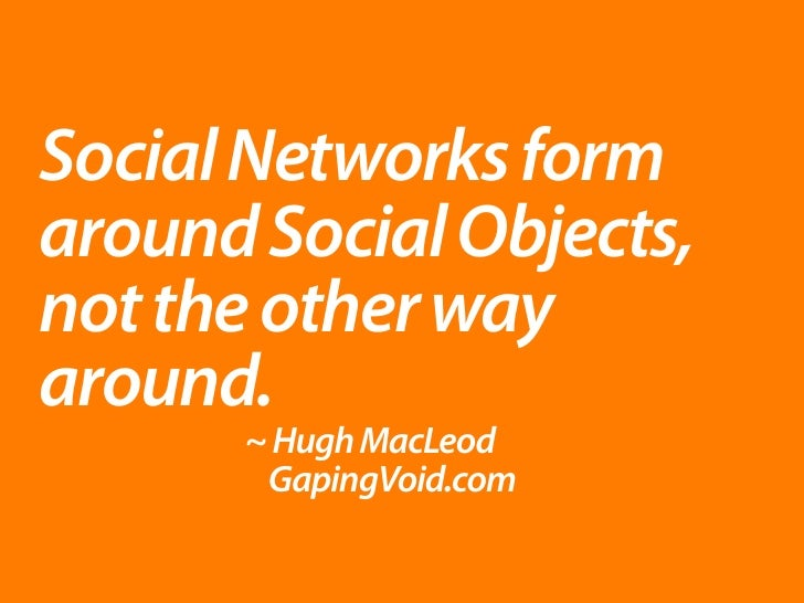 Social Networks form around Social Objects, not the other way around.       ~ Hugh MacLeod        GapingVoid.com